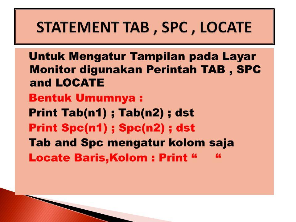 Untuk Mengatur Tampilan pada Layar Monitor digunakan Perintah TAB, SPC and LOCATE Bentuk Umumnya : Print Tab(n1) ; Tab(n2) ; dst Print Spc(n1) ; Spc(n