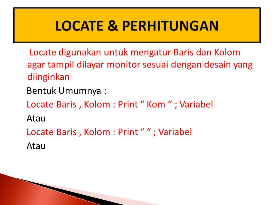 Locate digunakan untuk mengatur Baris dan Kolom agar tampil dilayar monitor sesuai dengan desain yang diinginkan Bentuk Umumnya : Locate Baris, Kolom