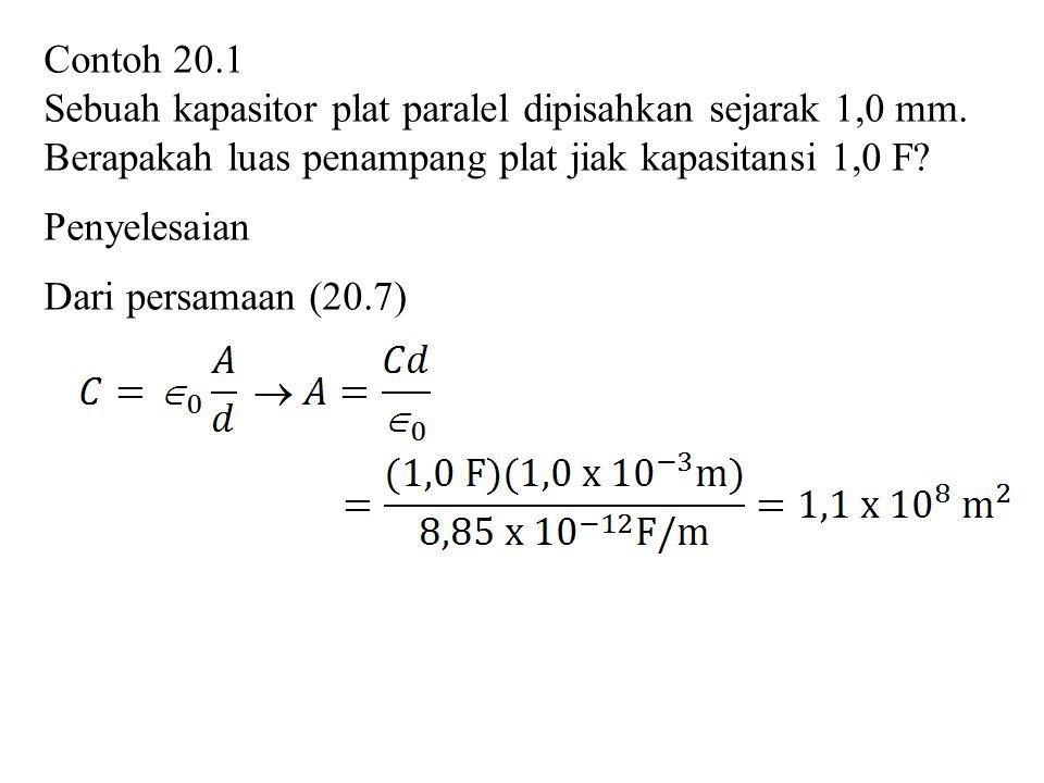 Contoh 20.1 Sebuah kapasitor plat paralel dipisahkan sejarak 1,0 mm. Berapakah luas penampang plat jiak kapasitansi 1,0 F? Penyelesaian Dari persamaan
