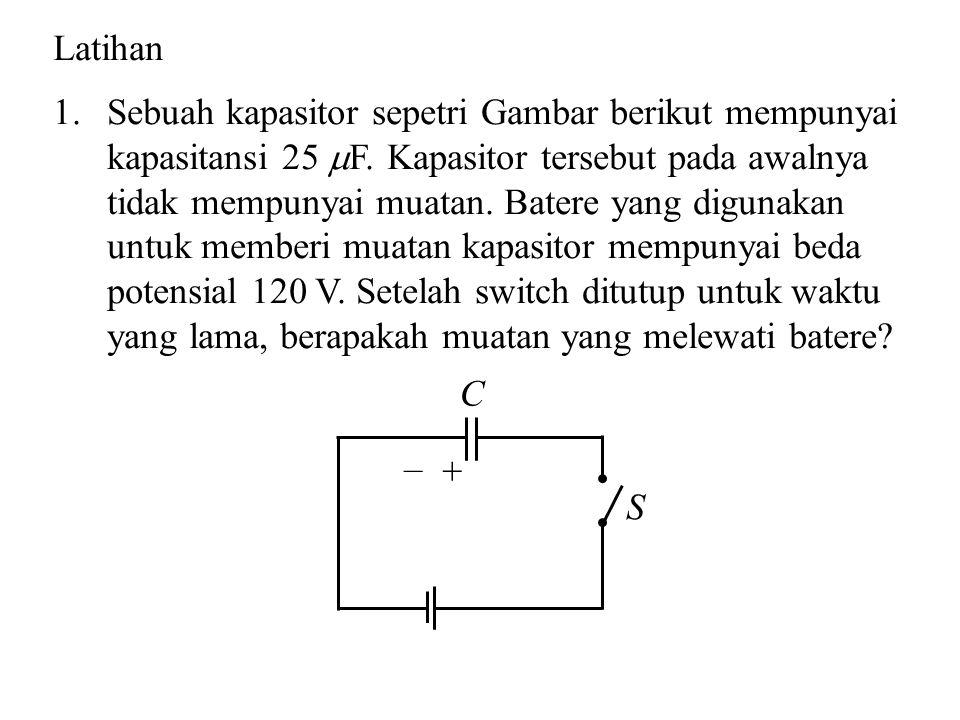 Latihan 1.Sebuah kapasitor sepetri Gambar berikut mempunyai kapasitansi 25  F. Kapasitor tersebut pada awalnya tidak mempunyai muatan. Batere yang di