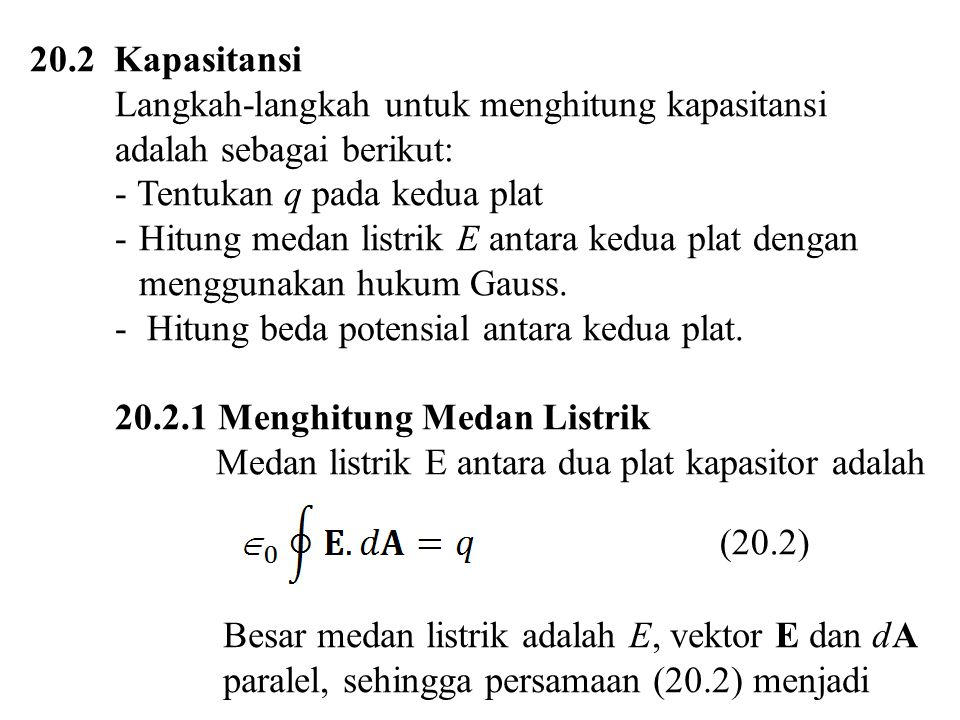 20.2 Kapasitansi Langkah-langkah untuk menghitung kapasitansi adalah sebagai berikut: - Tentukan q pada kedua plat -Hitung medan listrik E antara kedu