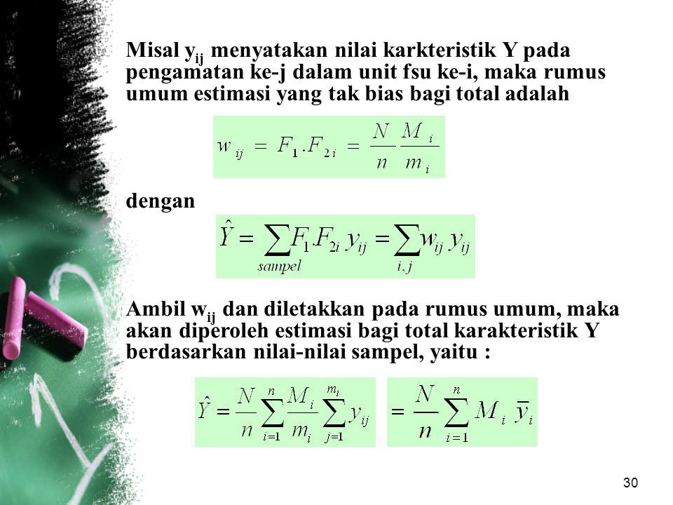 30 Misal y ij menyatakan nilai karkteristik Y pada pengamatan ke-j dalam unit fsu ke-i, maka rumus umum estimasi yang tak bias bagi total adalah denga