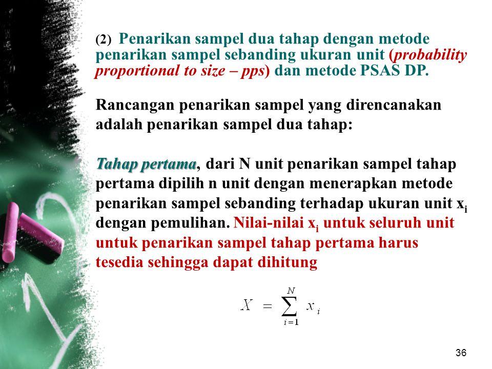 36 (2) Penarikan sampel dua tahap dengan metode penarikan sampel sebanding ukuran unit (probability proportional to size – pps) dan metode PSAS DP. Ra
