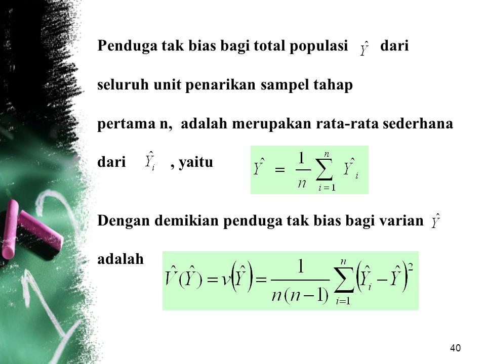 40 Penduga tak bias bagi total populasi dari seluruh unit penarikan sampel tahap pertama n, adalah merupakan rata-rata sederhana dari, yaitu Dengan de