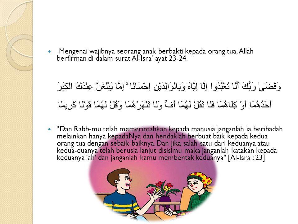 Mengenai wajibnya seorang anak berbakti kepada orang tua, Allah berfirman di dalam surat Al-Isra' ayat 23-24. وَقَضَىٰ رَبُّكَ أَلَّا تَعْبُدُوا إِلَّ