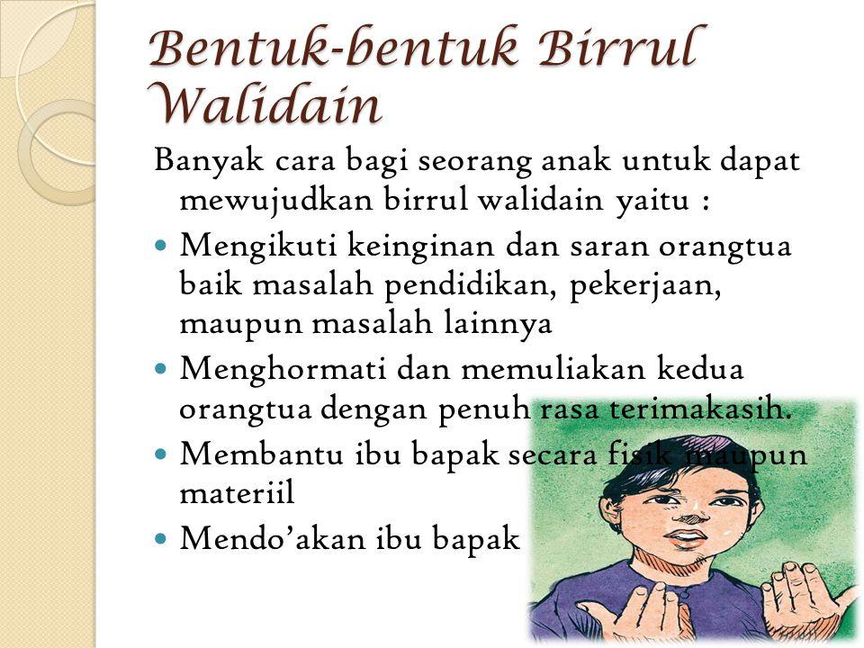 Bentuk-bentuk Birrul Walidain Banyak cara bagi seorang anak untuk dapat mewujudkan birrul walidain yaitu : Mengikuti keinginan dan saran orangtua baik