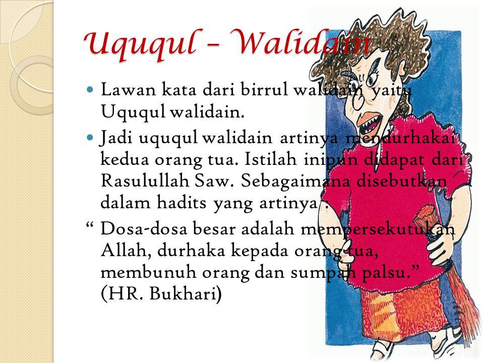 Uququl – Walidain Lawan kata dari birrul walidain yaitu Uququl walidain. Jadi uququl walidain artinya mendurhakai kedua orang tua. Istilah inipun dida