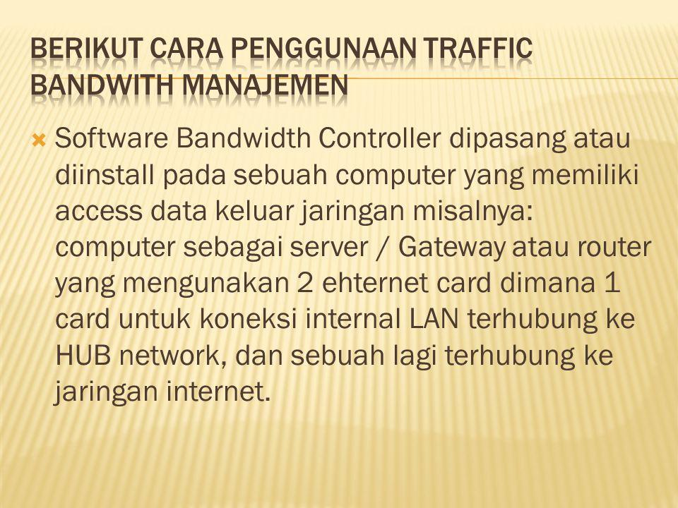  Software Bandwidth Controller dipasang atau diinstall pada sebuah computer yang memiliki access data keluar jaringan misalnya: computer sebagai serv