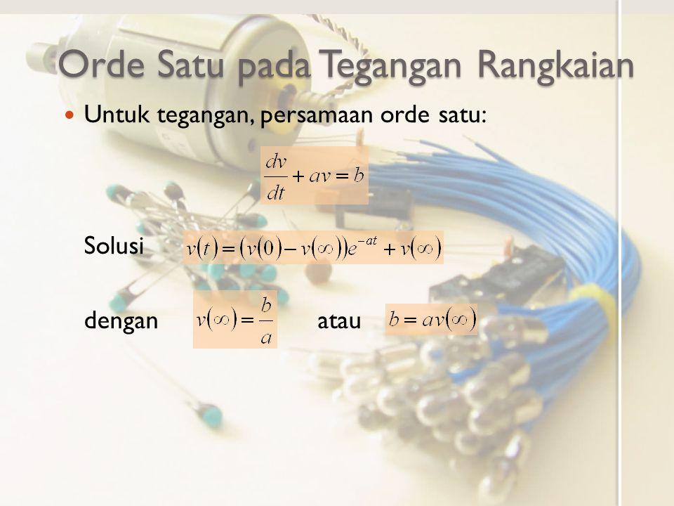 Orde Satu pada Tegangan Rangkaian Untuk tegangan, persamaan orde satu: Solusi dengan atau
