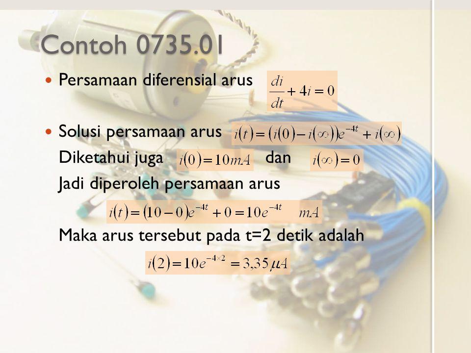 Contoh 0735.01 Persamaan diferensial arus Solusi persamaan arus Diketahui juga dan Jadi diperoleh persamaan arus Maka arus tersebut pada t=2 detik adalah