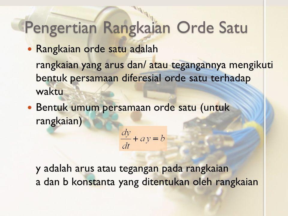 Pengertian Rangkaian Orde Satu Rangkaian orde satu adalah rangkaian yang arus dan/ atau tegangannya mengikuti bentuk persamaan diferesial orde satu terhadap waktu Bentuk umum persamaan orde satu (untuk rangkaian) y adalah arus atau tegangan pada rangkaian a dan b konstanta yang ditentukan oleh rangkaian