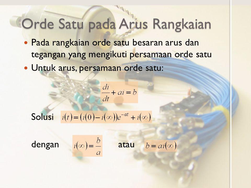 Orde Satu pada Arus Rangkaian Pada rangkaian orde satu besaran arus dan tegangan yang mengikuti persamaan orde satu Untuk arus, persamaan orde satu: Solusi dengan atau
