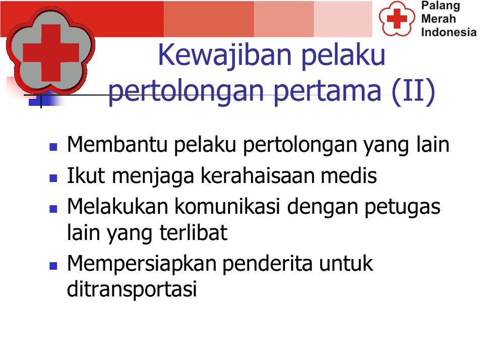 Kewajiban pelaku pertolongan pertama (II) Membantu pelaku pertolongan yang lain Ikut menjaga kerahaisaan medis Melakukan komunikasi dengan petugas lai