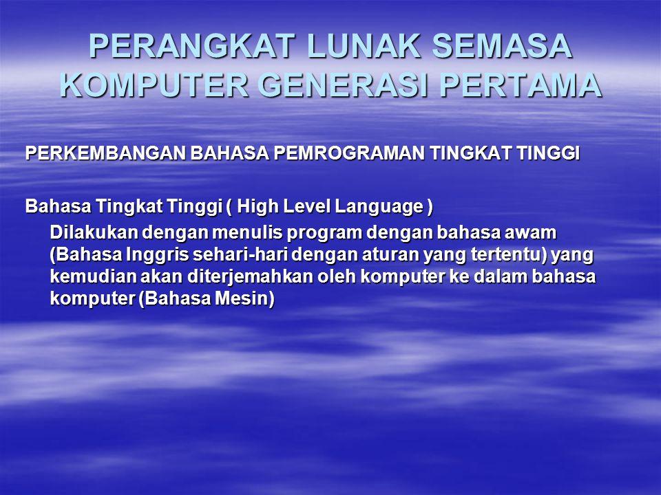 PERANGKAT LUNAK SEMASA KOMPUTER GENERASI PERTAMA PERKEMBANGAN BAHASA PEMROGRAMAN TINGKAT TINGGI Bahasa Tingkat Tinggi ( High Level Language ) Dilakukan dengan menulis program dengan bahasa awam (Bahasa Inggris sehari-hari dengan aturan yang tertentu) yang kemudian akan diterjemahkan oleh komputer ke dalam bahasa komputer (Bahasa Mesin)