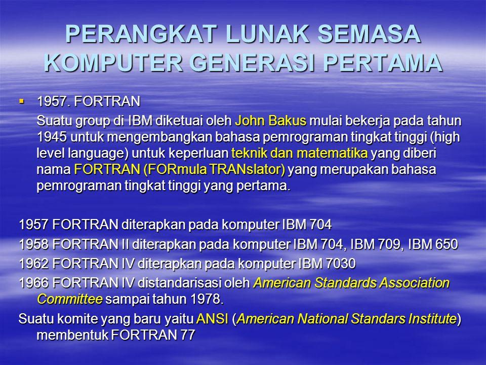 PERANGKAT LUNAK SEMASA KOMPUTER GENERASI PERTAMA  1957. FORTRAN Suatu group di IBM diketuai oleh John Bakus mulai bekerja pada tahun 1945 untuk menge
