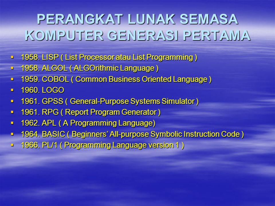 PERANGKAT LUNAK SEMASA KOMPUTER GENERASI PERTAMA  1958. LISP ( List Processor atau List Programming )  1958. ALGOL ( ALGOrithmic Language )  1959.