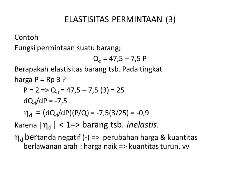ELASTISITAS PERMINTAAN (3) Contoh Fungsi permintaan suatu barang; Q d = 47,5 – 7,5 P Berapakah elastisitas barang tsb.
