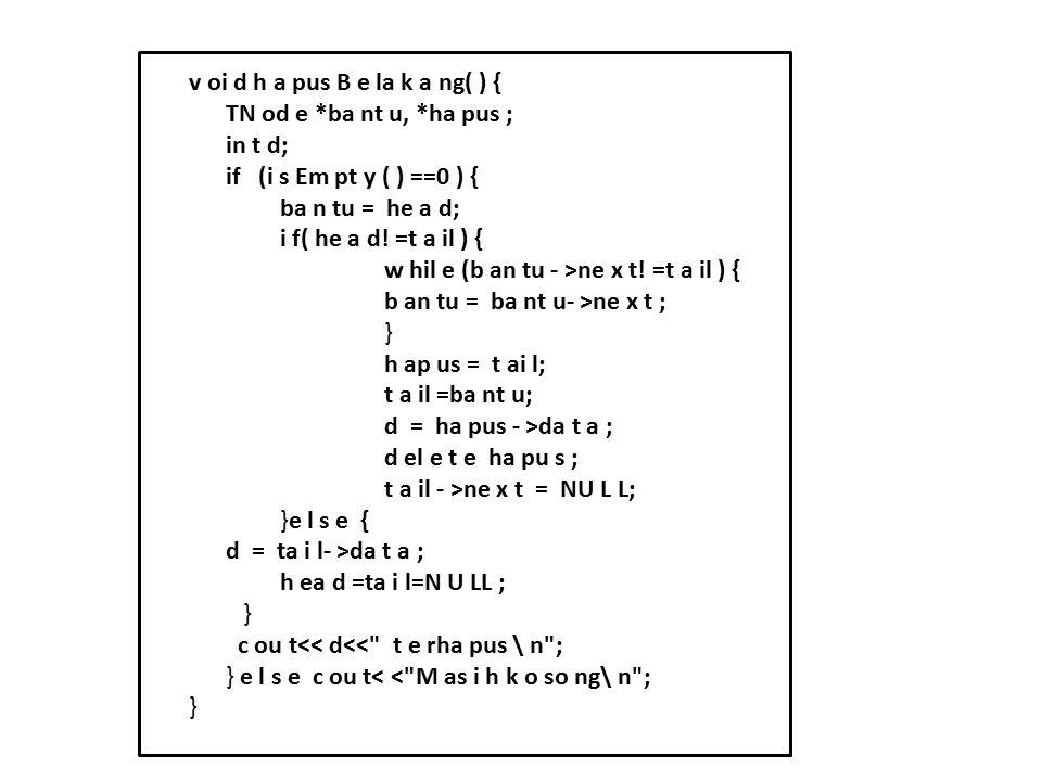 v oi d h a pus B e la k a ng( ) { TN od e *ba nt u, *ha pus ; in t d; if (i s Em pt y ( ) ==0 ) { ba n tu = he a d; i f( he a d! =t a il ) { w hil e (