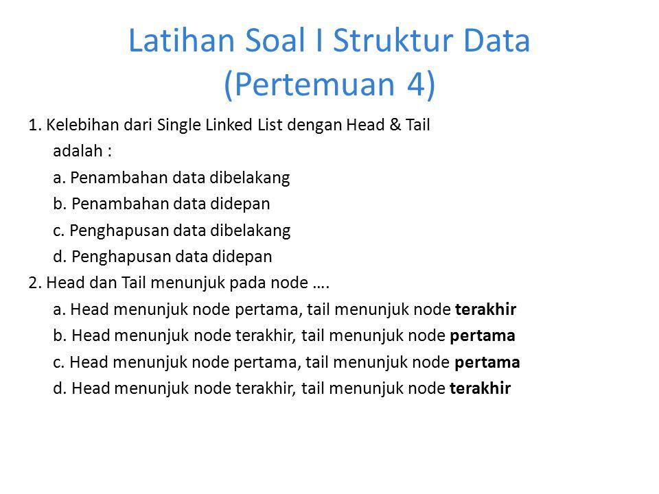 Latihan Soal I Struktur Data (Pertemuan 4) 1. Kelebihan dari Single Linked List dengan Head & Tail adalah : a. Penambahan data dibelakang b. Penambaha