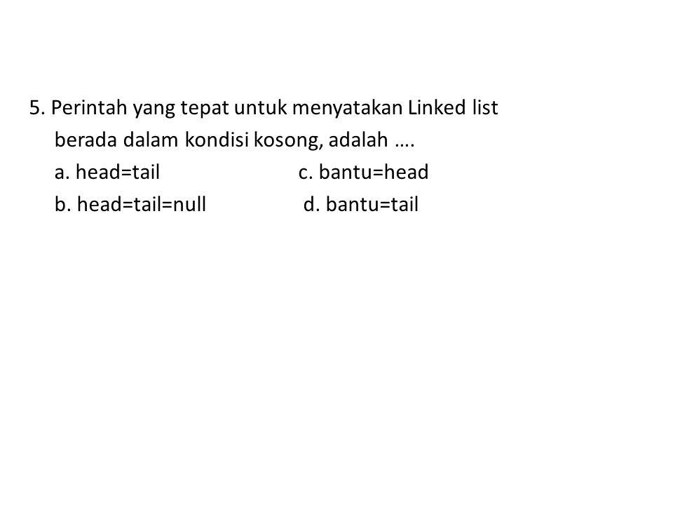 5. Perintah yang tepat untuk menyatakan Linked list berada dalam kondisi kosong, adalah …. a. head=tail c. bantu=head b. head=tail=null d. bantu=tail