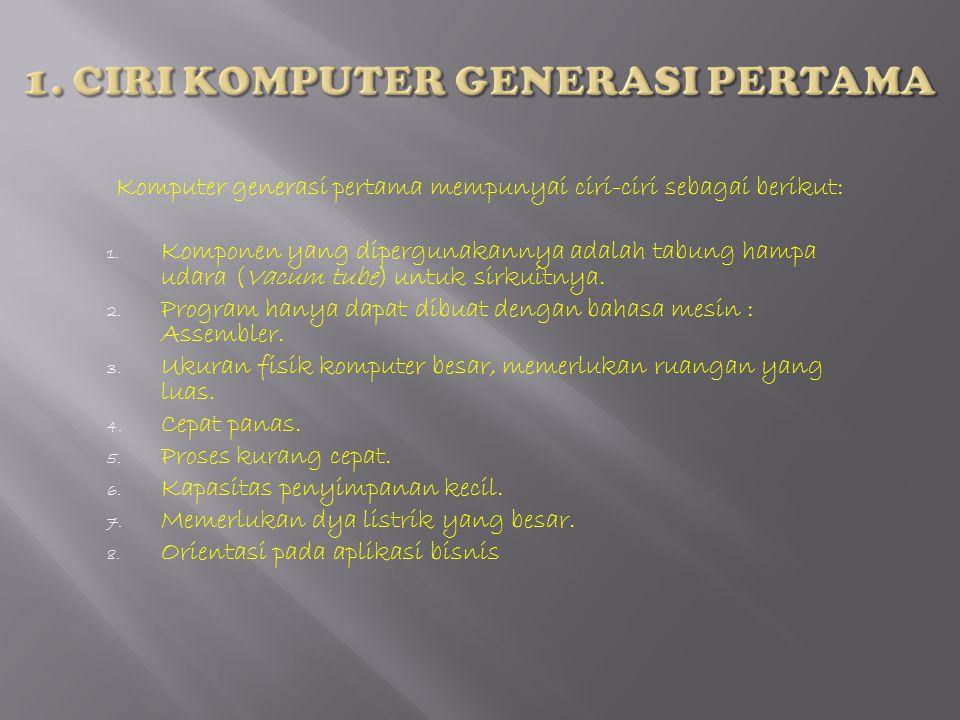 Komputer generasi kedua mempunyai ciri-ciri sebagai berikut: 1.