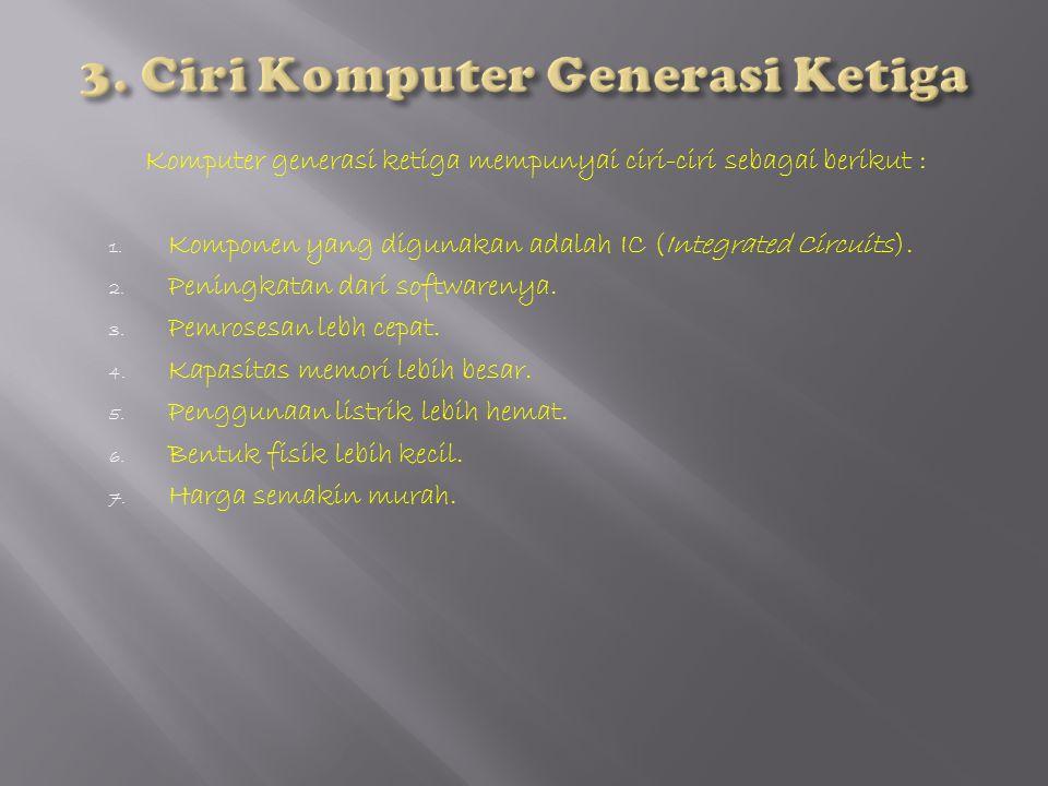Komputer generasi ketiga mempunyai ciri-ciri sebagai berikut : 1. Komponen yang digunakan adalah IC (Integrated Circuits). 2. Peningkatan dari softwar