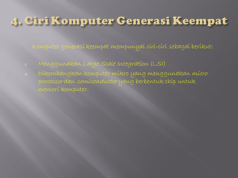 Komputer generasi keempat mempunyai ciri-ciri sebagai berikut: 1. Menggunakan Large Scale Integration (LSI) 2. Dikembangkan komputer mikro yang menggu
