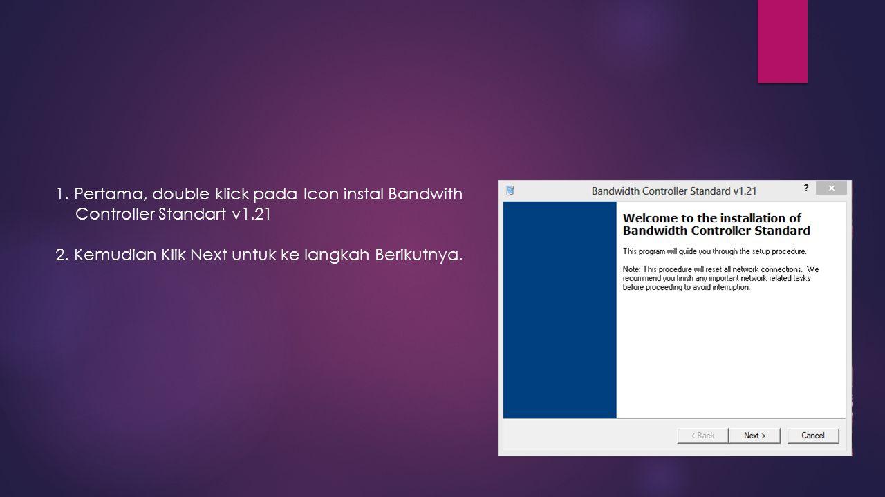 1. Pertama, double klick pada Icon instal Bandwith Controller Standart v1.21 2. Kemudian Klik Next untuk ke langkah Berikutnya.