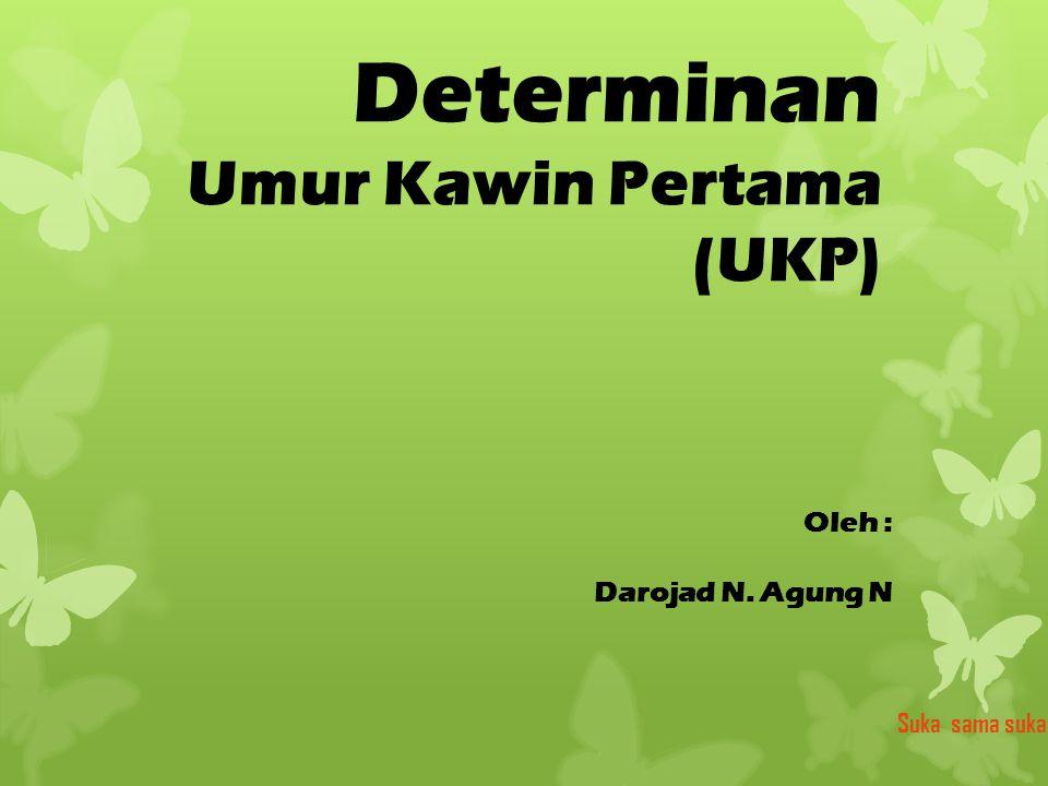 Determinan Umur Kawin Pertama (UKP) Oleh : Darojad N. Agung N Suka sama suka