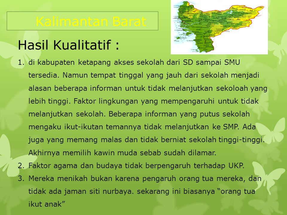 Kalimantan Barat Hasil Kualitatif : 1.di kabupaten ketapang akses sekolah dari SD sampai SMU tersedia. Namun tempat tinggal yang jauh dari sekolah men