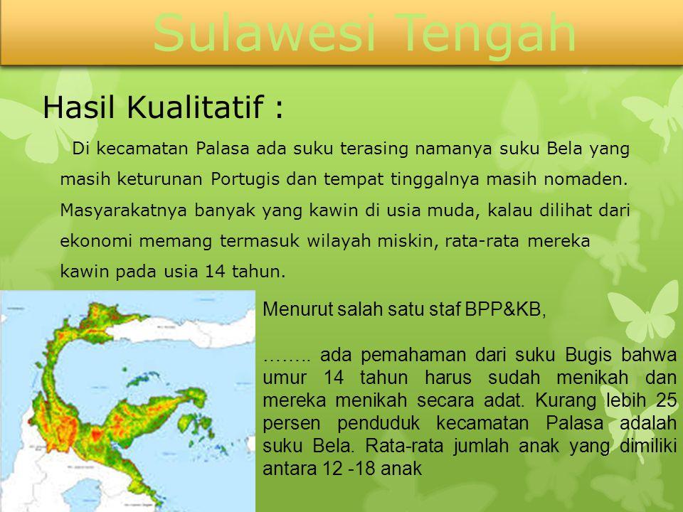 Sulawesi Tengah Hasil Kualitatif : Di kecamatan Palasa ada suku terasing namanya suku Bela yang masih keturunan Portugis dan tempat tinggalnya masih n
