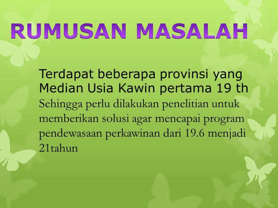 Terdapat beberapa provinsi yang Median Usia Kawin pertama 19 th Sehingga perlu dilakukan penelitian untuk memberikan solusi agar mencapai program pend