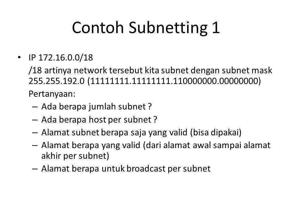 Contoh Subnetting 1 IP 172.16.0.0/18 /18 artinya network tersebut kita subnet dengan subnet mask 255.255.192.0 (11111111.11111111.110000000.00000000) Pertanyaan: – Ada berapa jumlah subnet .