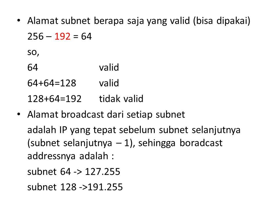 Alamat subnet berapa saja yang valid (bisa dipakai) 256 – 192 = 64 so, 64valid 64+64=128valid 128+64=192tidak valid Alamat broadcast dari setiap subnet adalah IP yang tepat sebelum subnet selanjutnya (subnet selanjutnya – 1), sehingga boradcast addressnya adalah : subnet 64 -> 127.255 subnet 128 ->191.255