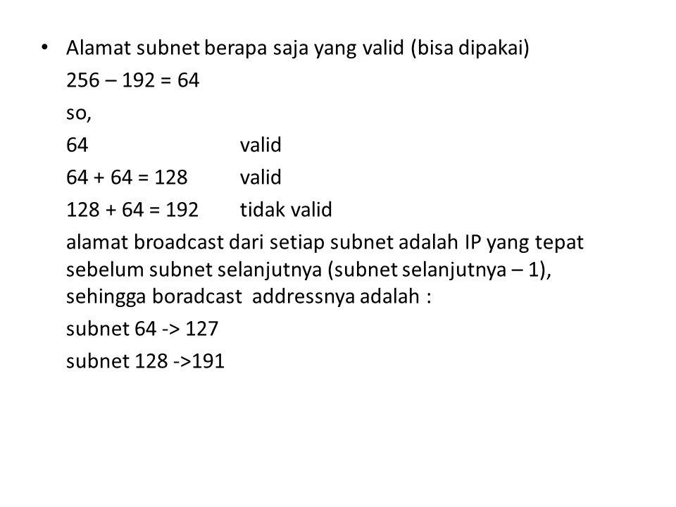 Alamat subnet berapa saja yang valid (bisa dipakai) 256 – 192 = 64 so, 64valid 64 + 64 = 128valid 128 + 64 = 192tidak valid alamat broadcast dari setiap subnet adalah IP yang tepat sebelum subnet selanjutnya (subnet selanjutnya – 1), sehingga boradcast addressnya adalah : subnet 64 -> 127 subnet 128 ->191