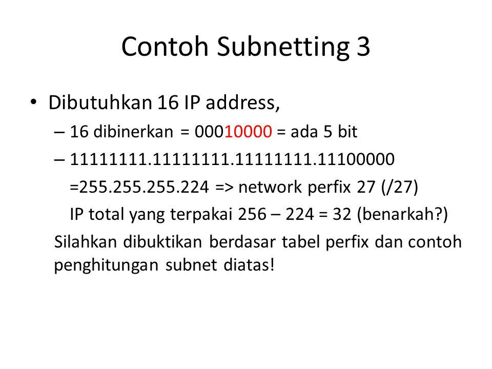 Contoh Subnetting 3 Dibutuhkan 16 IP address, – 16 dibinerkan = 00010000 = ada 5 bit – 11111111.11111111.11111111.11100000 =255.255.255.224 => network perfix 27 (/27) IP total yang terpakai 256 – 224 = 32 (benarkah?) Silahkan dibuktikan berdasar tabel perfix dan contoh penghitungan subnet diatas!