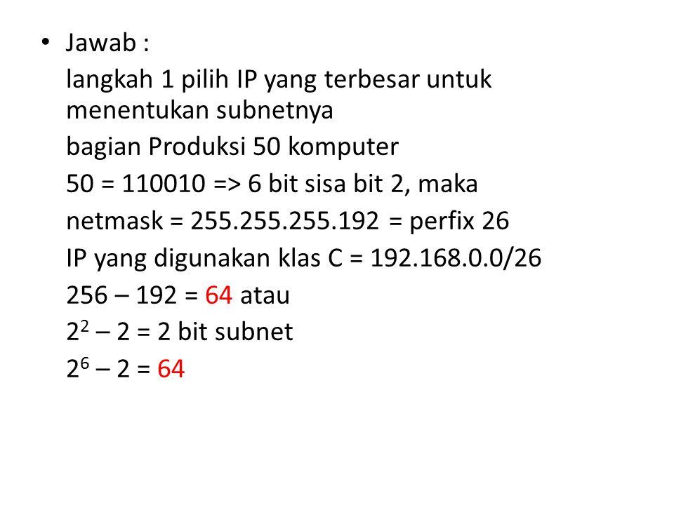 Jawab : langkah 1 pilih IP yang terbesar untuk menentukan subnetnya bagian Produksi 50 komputer 50 = 110010 => 6 bit sisa bit 2, maka netmask = 255.255.255.192 = perfix 26 IP yang digunakan klas C = 192.168.0.0/26 256 – 192 = 64 atau 2 2 – 2 = 2 bit subnet 2 6 – 2 = 64