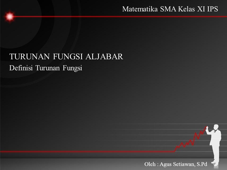TURUNAN FUNGSI ALJABAR TURUNAN FUNGSI ALJABAR Definisi Turunan Fungsi Oleh : Agus Setiawan, S.Pd Matematika SMA Kelas XI IPS