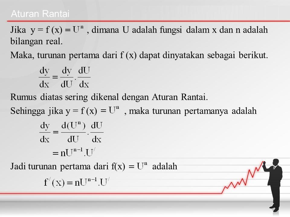 Aturan Rantai Jika y = f (x), dimana U adalah fungsi dalam x dan n adalah bilangan real. Maka, turunan pertama dari f (x) dapat dinyatakan sebagai ber