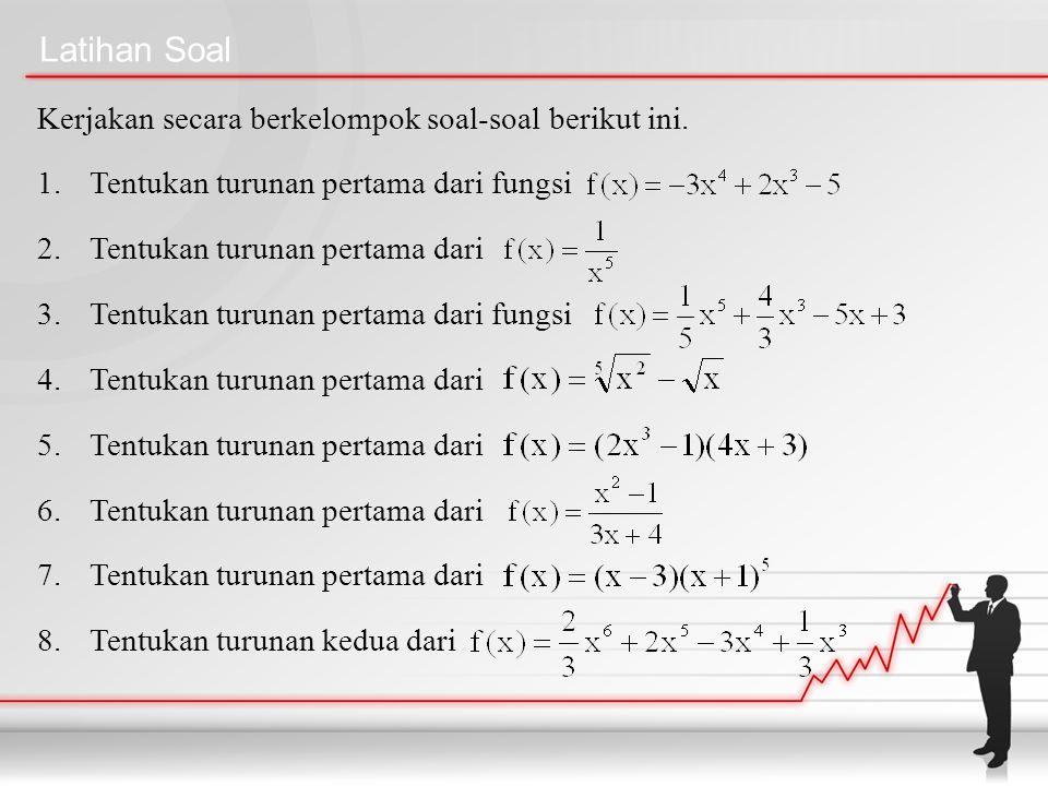 Latihan Soal Kerjakan secara berkelompok soal-soal berikut ini. 1.Tentukan turunan pertama dari fungsi 2.Tentukan turunan pertama dari 3.Tentukan turu