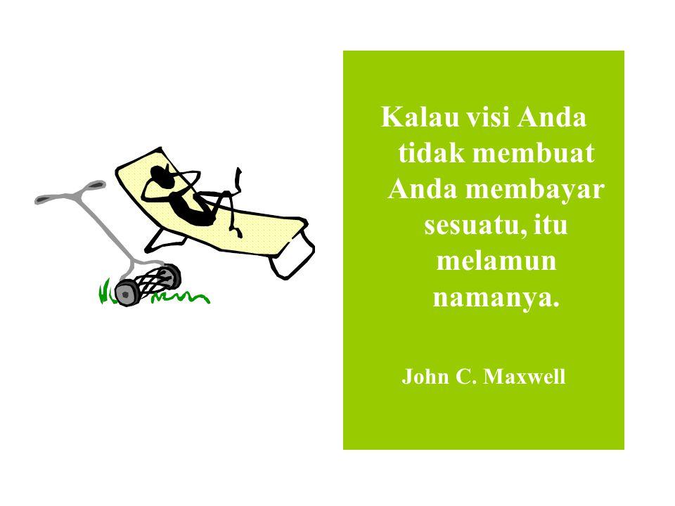 Kalau visi Anda tidak membuat Anda membayar sesuatu, itu melamun namanya. John C. Maxwell