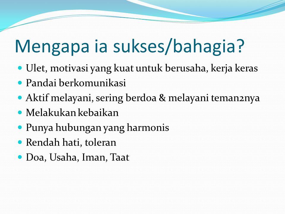 Mengapa ia sukses/bahagia? Ulet, motivasi yang kuat untuk berusaha, kerja keras Pandai berkomunikasi Aktif melayani, sering berdoa & melayani teman2ny