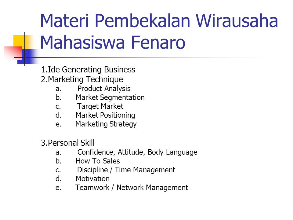 Materi Pembekalan Wirausaha Mahasiswa Fenaro 1.Ide Generating Business 2.Marketing Technique a. Product Analysis b. Market Segmentation c. Target Mark