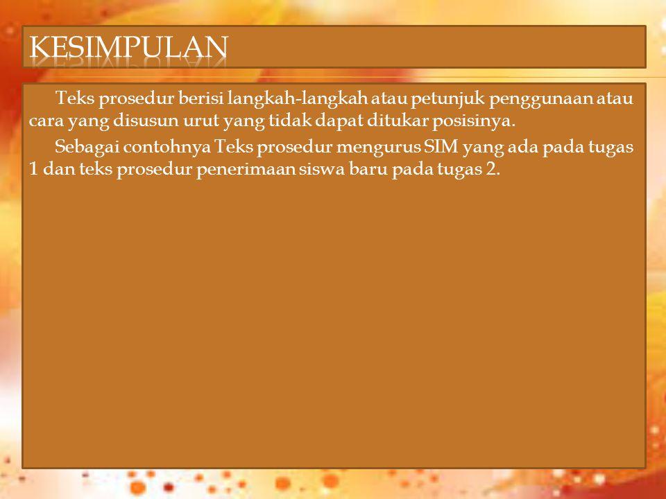 Teks prosedur berisi langkah-langkah atau petunjuk penggunaan atau cara yang disusun urut yang tidak dapat ditukar posisinya. Sebagai contohnya Teks p
