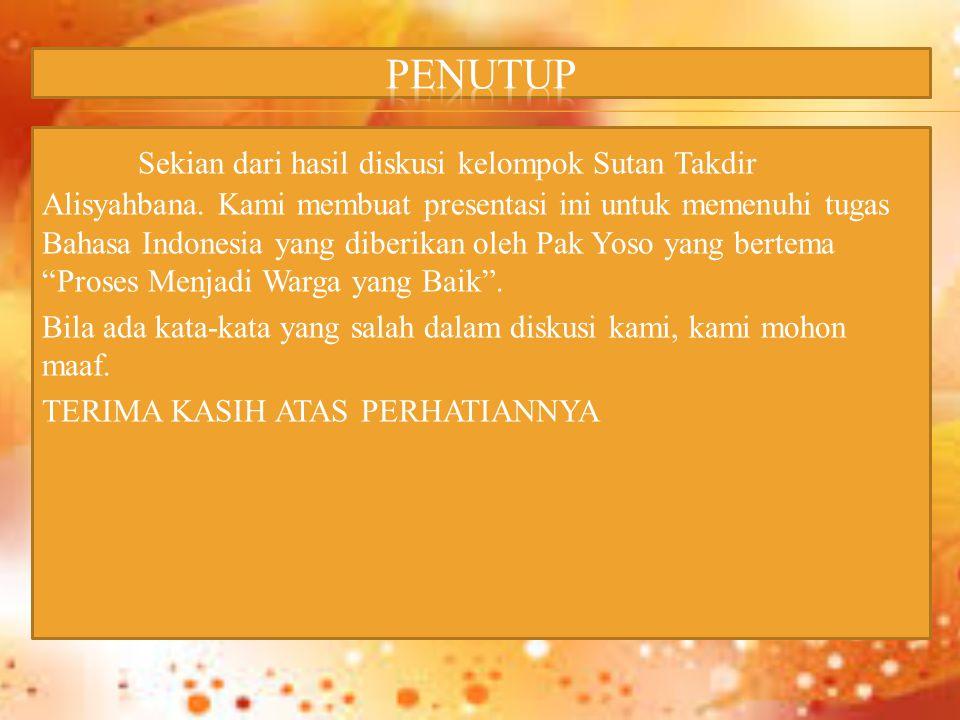 Sekian dari hasil diskusi kelompok Sutan Takdir Alisyahbana. Kami membuat presentasi ini untuk memenuhi tugas Bahasa Indonesia yang diberikan oleh Pak
