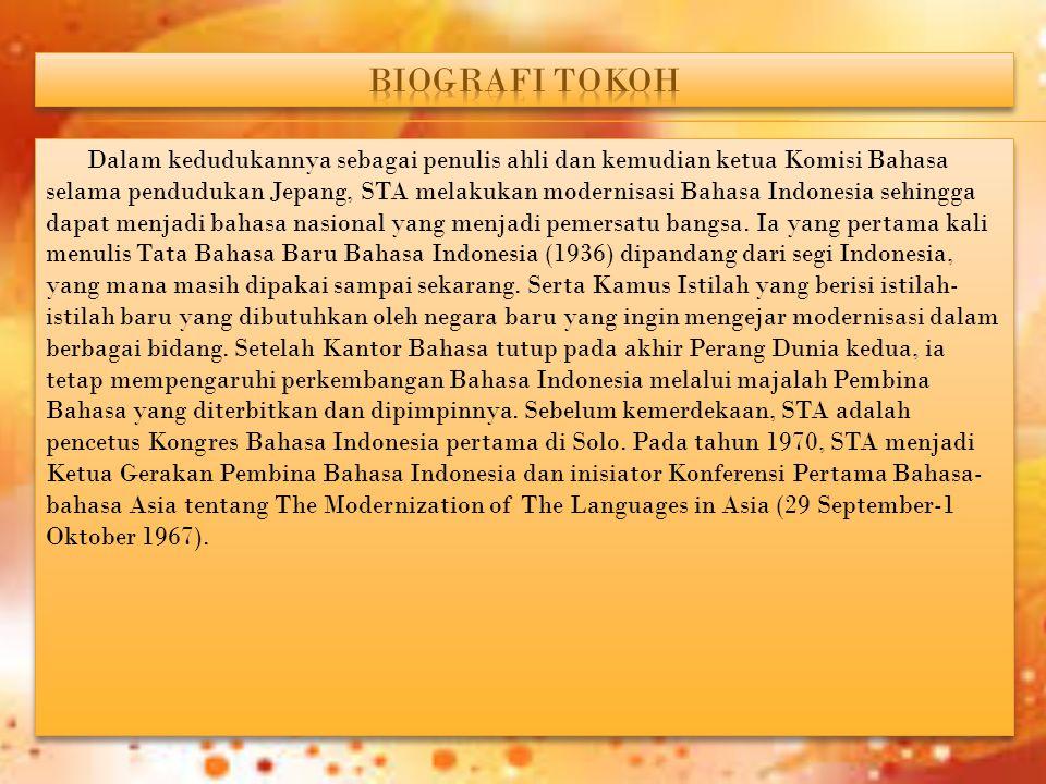 Dalam kedudukannya sebagai penulis ahli dan kemudian ketua Komisi Bahasa selama pendudukan Jepang, STA melakukan modernisasi Bahasa Indonesia sehingga