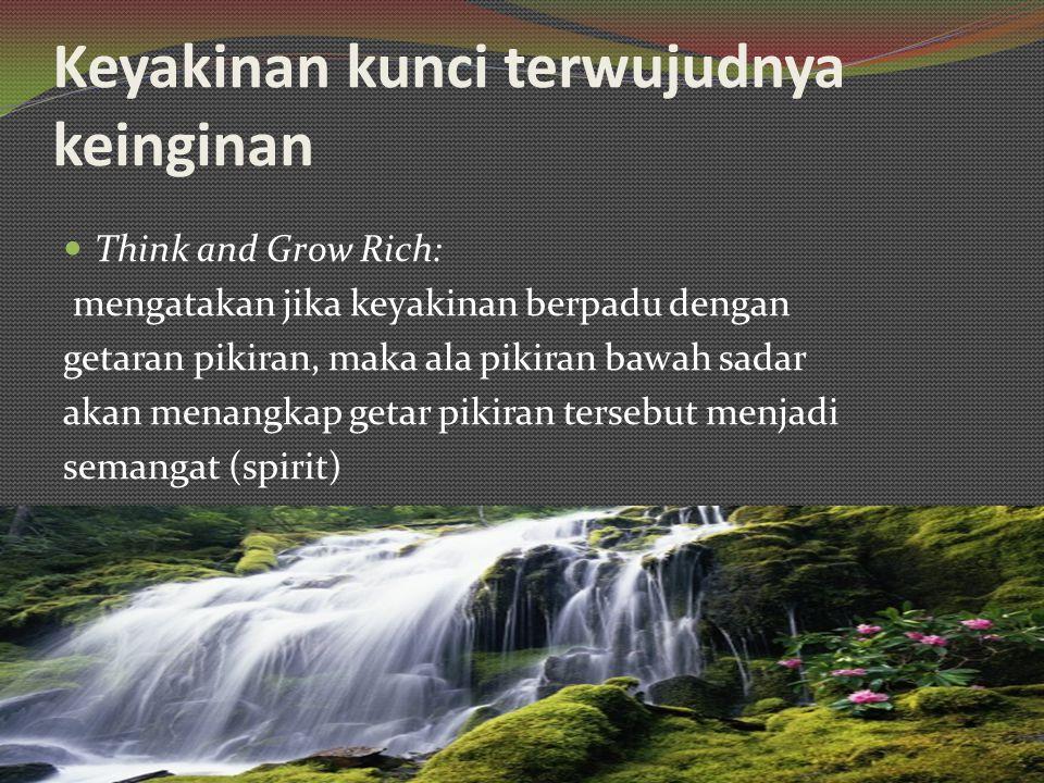 Keyakinan kunci terwujudnya keinginan Think and Grow Rich: mengatakan jika keyakinan berpadu dengan getaran pikiran, maka ala pikiran bawah sadar akan menangkap getar pikiran tersebut menjadi semangat (spirit)