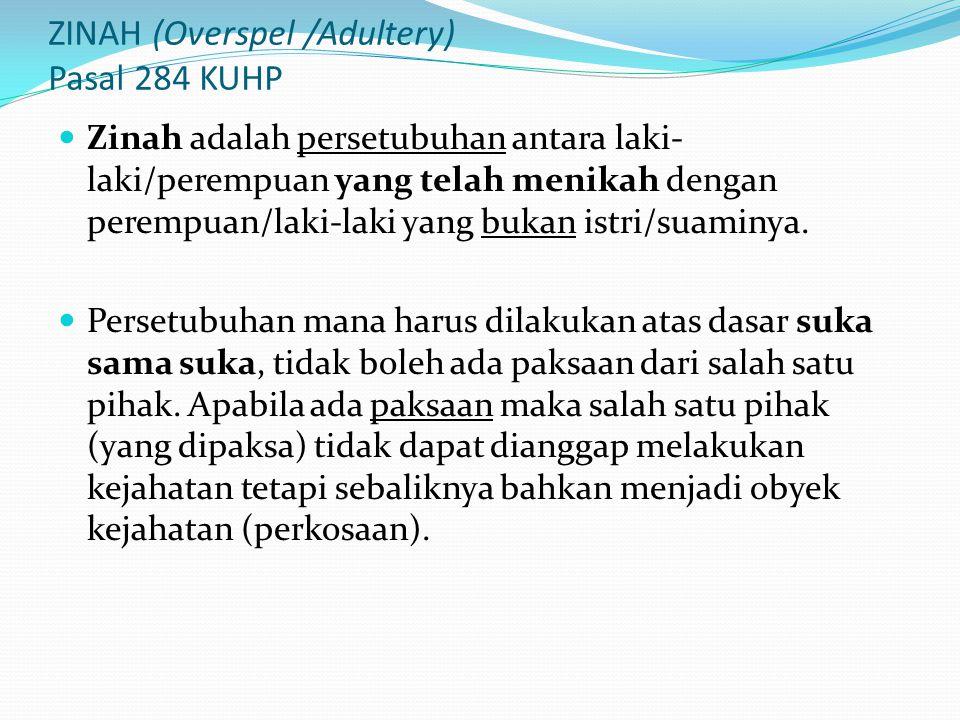 ZINAH (Overspel /Adultery) Pasal 284 KUHP Zinah adalah persetubuhan antara laki- laki/perempuan yang telah menikah dengan perempuan/laki-laki yang bukan istri/suaminya.