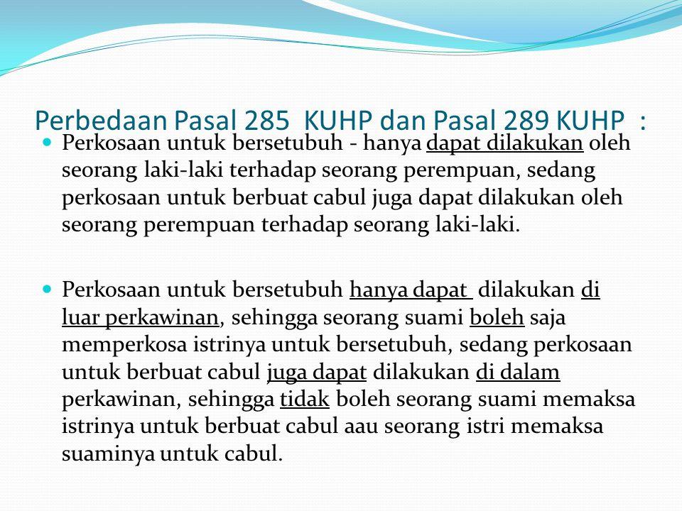 Perbedaan Pasal 285 KUHP dan Pasal 289 KUHP : Perkosaan untuk bersetubuh - hanya dapat dilakukan oleh seorang laki-laki terhadap seorang perempuan, sedang perkosaan untuk berbuat cabul juga dapat dilakukan oleh seorang perempuan terhadap seorang laki-laki.