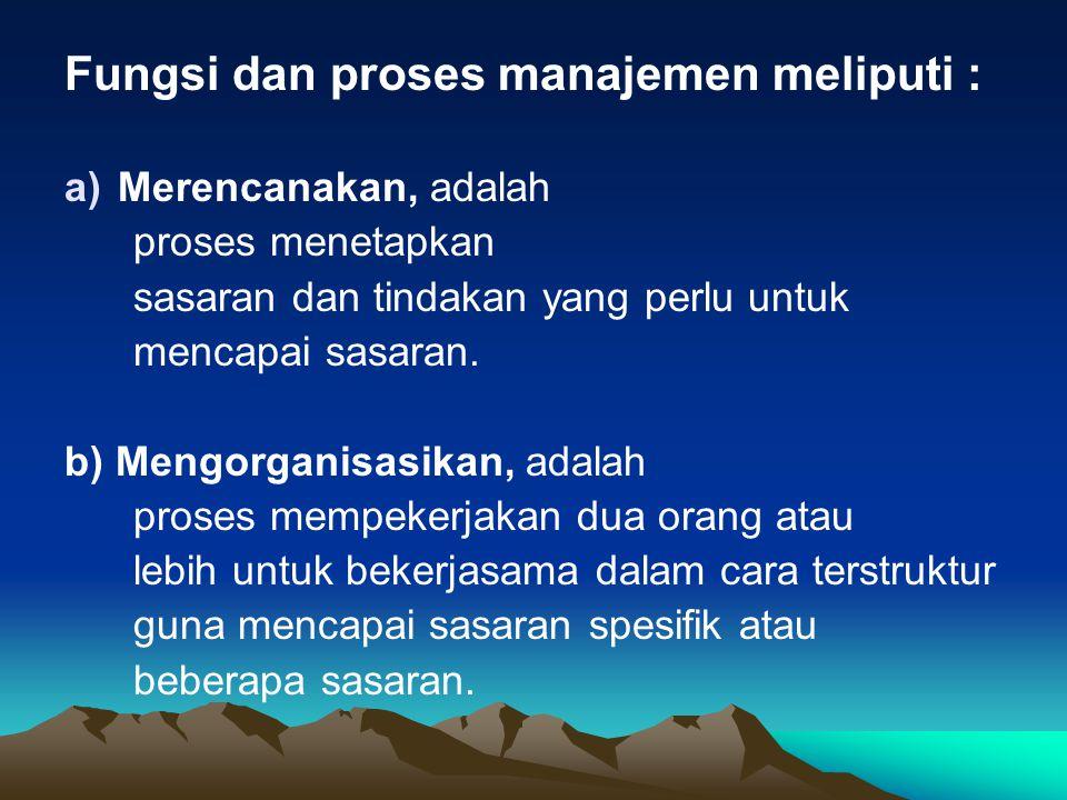 Fungsi dan proses manajemen meliputi : a)Merencanakan, adalah proses menetapkan sasaran dan tindakan yang perlu untuk mencapai sasaran. b) Mengorganis